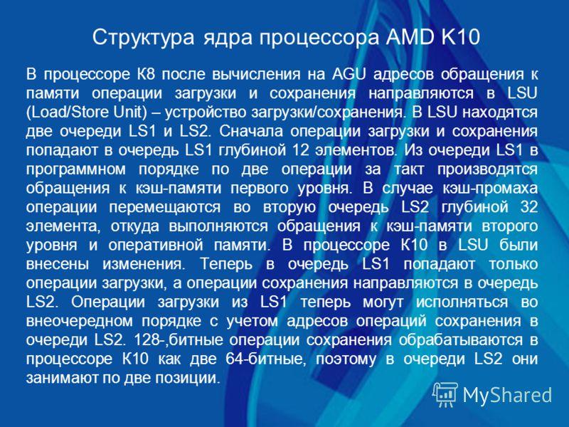 Структура ядра процессора AMD K10 В процессоре К8 после вычисления на AGU адресов обращения к памяти операции загрузки и сохранения направляются в LSU (Load/Store Unit) – устройство загрузки/сохранения. В LSU находятся две очереди LS1 и LS2. Сначала