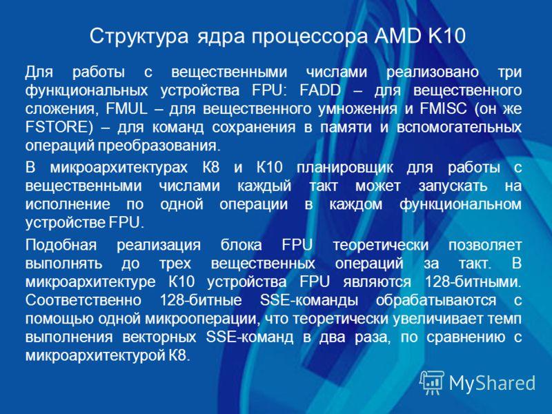 Структура ядра процессора AMD K10 Для работы с вещественными числами реализовано три функциональных устройства FPU: FADD – для вещественного сложения, FMUL – для вещественного умножения и FMISC (он же FSTORE) – для команд сохранения в памяти и вспомо