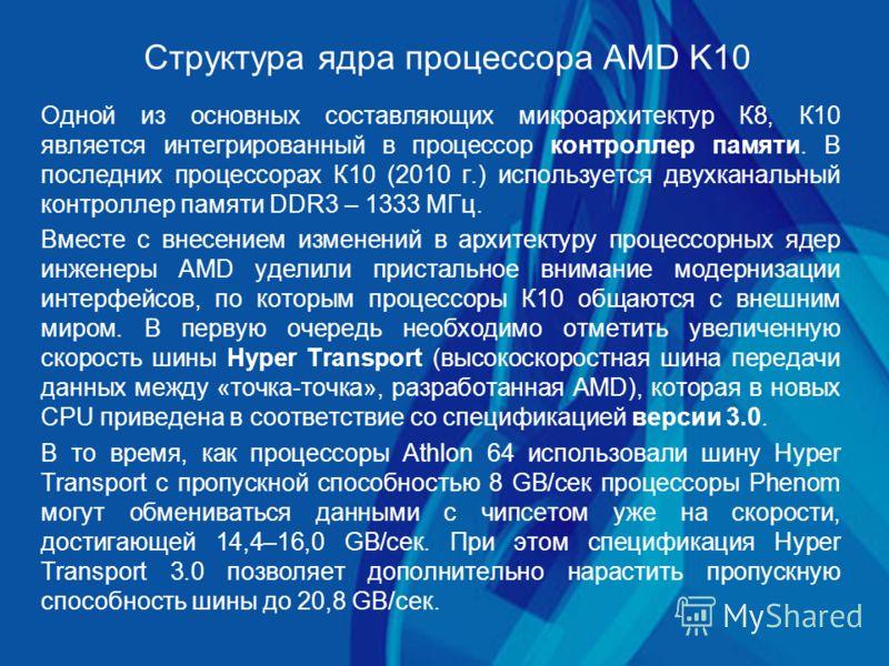 Структура ядра процессора AMD K10 Одной из основных составляющих микроархитектур К8, К10 является интегрированный в процессор контроллер памяти. В последних процессорах К10 (2010 г.) используется двухканальный контроллер памяти DDR3 – 1333 МГц. Вмест