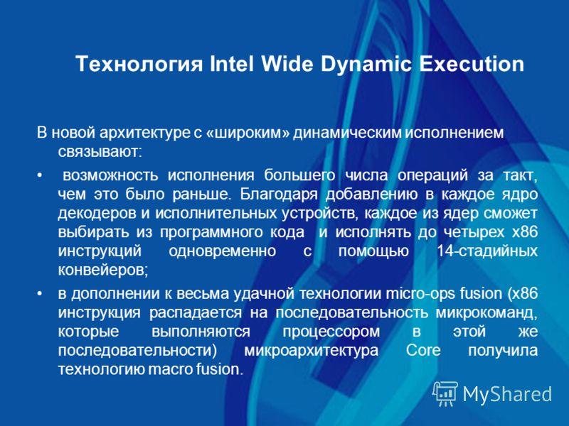 Технология Intel Wide Dynamic Execution В новой архитектуре с «широким» динамическим исполнением связывают: возможность исполнения большего числа операций за такт, чем это было раньше. Благодаря добавлению в каждое ядро декодеров и исполнительных уст