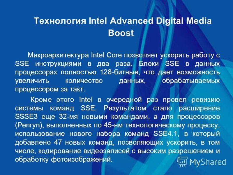 Технология Intel Advanced Digital Media Boost Микроархитектура Intel Core позволяет ускорить работу с SSE инструкциями в два раза. Блоки SSE в данных процессорах полностью 128-битные, что дает возможность увеличить количество данных, обрабатываемых п