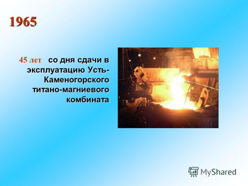 со дня сдачи в эксплуатацию Усть- Каменогорского титано-магниевого комбината 45 лет со дня сдачи в эксплуатацию Усть- Каменогорского титано-магниевого комбината 1965