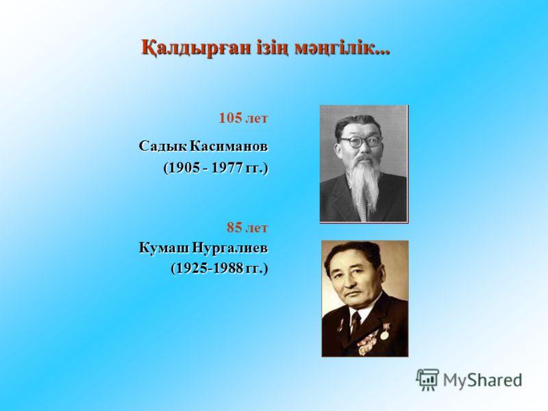 Қалдырған ізің мәңгілік... 105 лет Садык Касиманов (1905 - 1977 гг.) 85 лет Кумаш Нургалиев (1925-1988 гг (1925-1988 гг.)