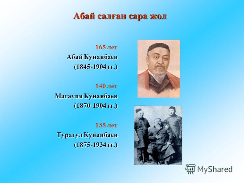 Абай салған сара жол 165 лет Абай Кунанбаев (1845-1904 гг.) 140 лет Магауия Кунанбаев (1870-1904 гг.) 135 лет Турагул Кунанбаев (1875-1934 гг.)