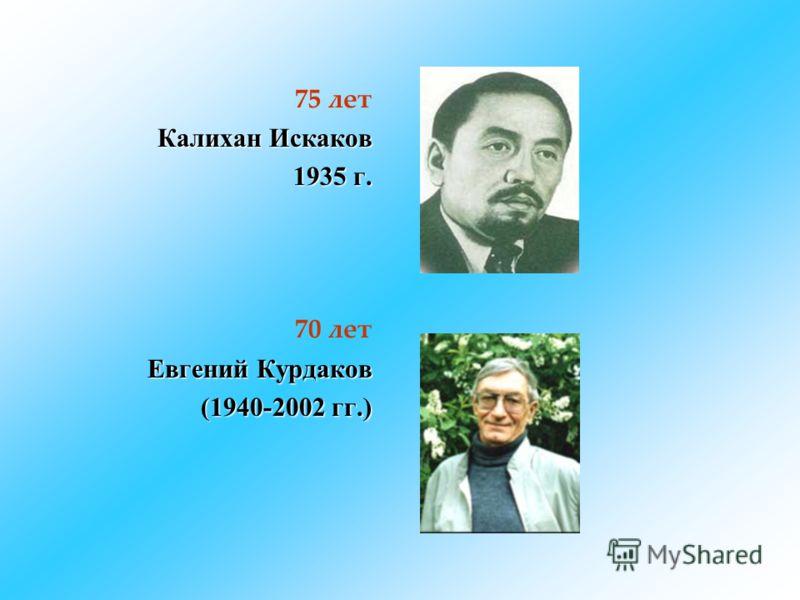 75 лет Калихан Искаков 1935 г. 70 лет Евгений Курдаков (1940-2002 гг.)