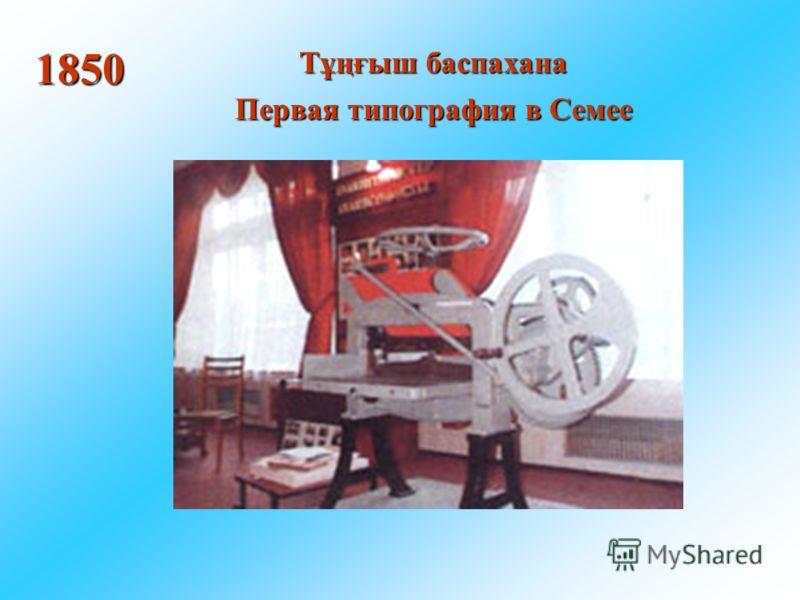 Тұңғыш баспахана Первая типография в Семее 1850