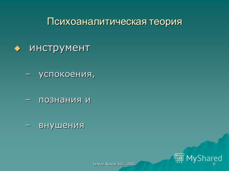 Levas Kovarskis, 2005 8 Психоаналитическая теория инструмент инструмент –успокоения, –познания и –внушения