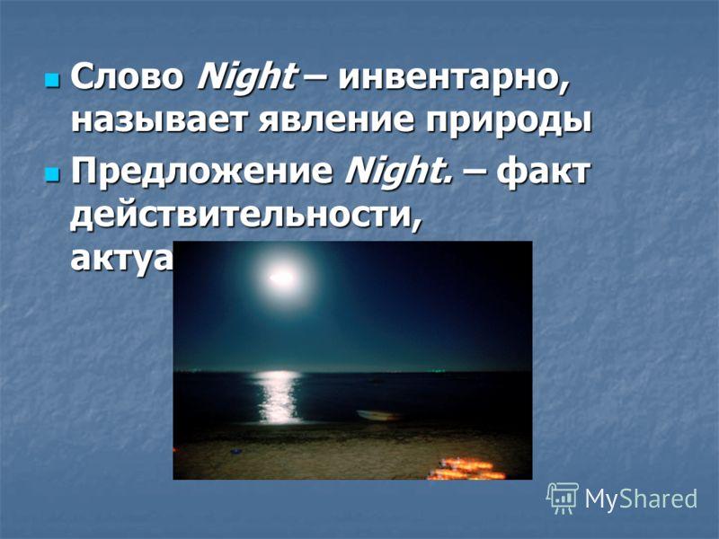 Слово Night – инвентарно, называет явление природы Слово Night – инвентарно, называет явление природы Предложение Night. – факт действительности, актуализированность Предложение Night. – факт действительности, актуализированность