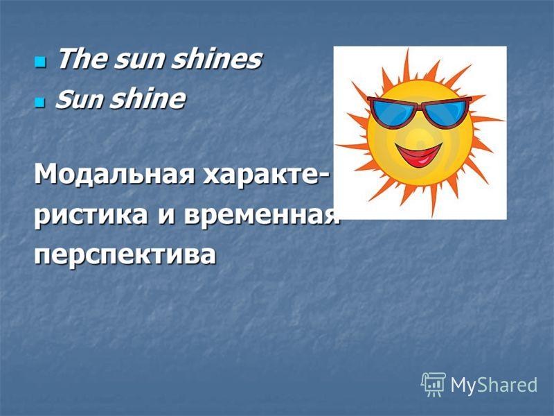 The sun shines The sun shines Sun shine Sun shine Модальная характе- ристика и временная перспектива