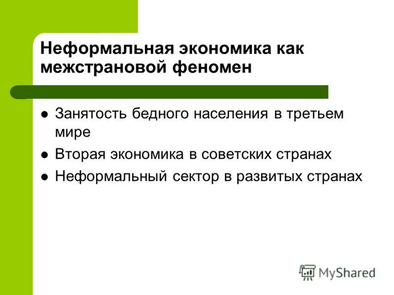 Неформальная экономика как межстрановой феномен Занятость бедного населения в третьем мире Вторая экономика в советских странах Неформальный сектор в развитых странах