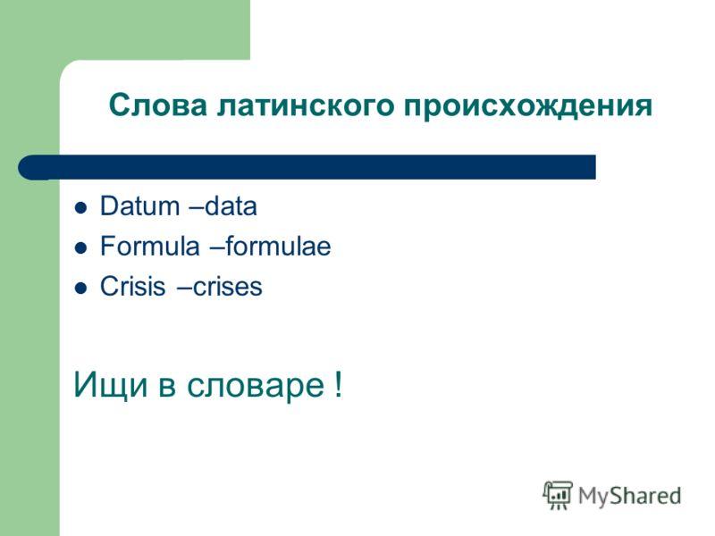 Слова латинского происхождения Datum –data Formula –formulae Crisis –crises Ищи в словаре !