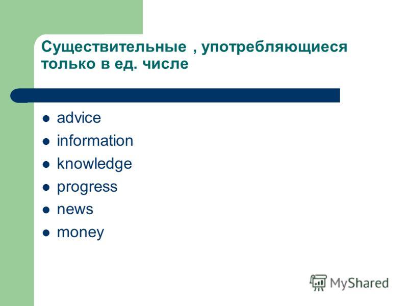 Существительные, употребляющиеся только в ед. числе advice information knowledge progress news money