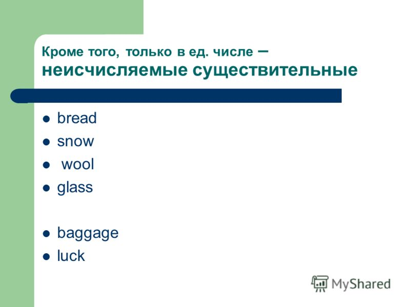 Кроме того, только в ед. числе – неисчисляемые существительные bread snow wool glass baggage luck