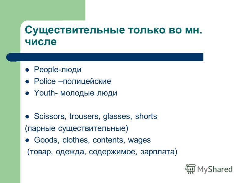 Cуществительные только во мн. числе People-люди Police –полицейские Youth- молодые люди Scissors, trousers, glasses, shorts (парные существительные) Goods, clothes, contents, wages (товар, одежда, содержимое, зарплата)