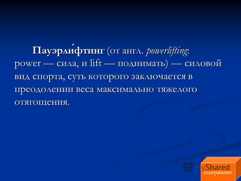 Пауэрлифтинг (от англ. powerlifting: power сила, и lift поднимать) силовой вид спорта, суть которого заключается в преодолении веса максимально тяжелого отягощения. Пауэрлифтинг (от англ. powerlifting: power сила, и lift поднимать) силовой вид спорта