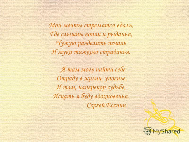 Мои мечты стремятся вдаль, Где слышны вопли и рыданья, Чужую разделить печаль И муки тяжкого страданья. Я там могу найти себе Отраду в жизни, упоенье, И там, наперекор судьбе, Искать я буду вдохновенья. Сергей Есенин