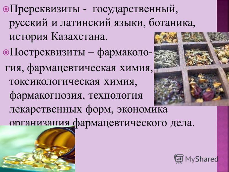 Пререквизиты - государственный, русский и латинский языки, ботаника, история Казахстана. Постреквизиты – фармаколо- гия, фармацевтическая химия, токсикологическая химия, фармакогнозия, технология лекарственных форм, экономика организация фармацевтиче