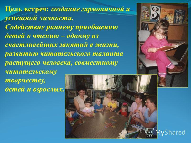 Цель встреч: создание гармоничной и успешной личности. Содействие раннему приобщению детей к чтению – одному из счастливейших занятий в жизни, развитию читательского таланта растущего человека, совместному читательскому творчеству, детей и взрослых.