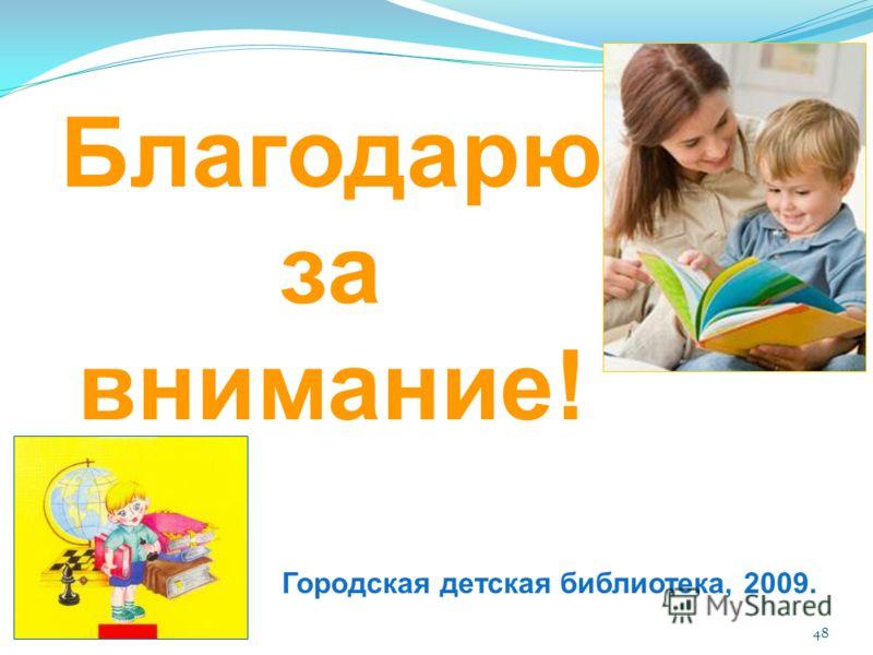 48 Благодарю за внимание! Городская детская библиотека, 2009.
