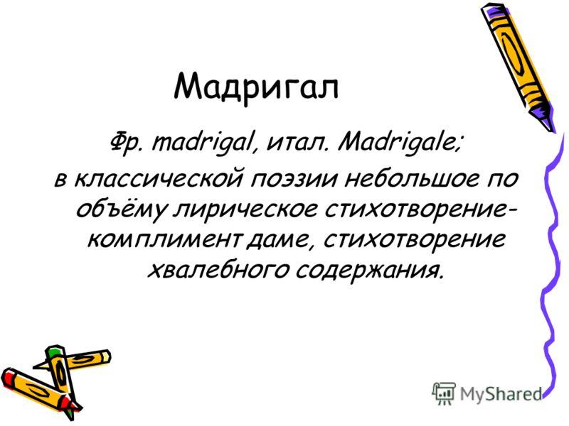 Мадригал Фр. madrigal, итал. Madrigale; в классической поэзии небольшое по объёму лирическое стихотворение- комплимент даме, стихотворение хвалебного содержания.