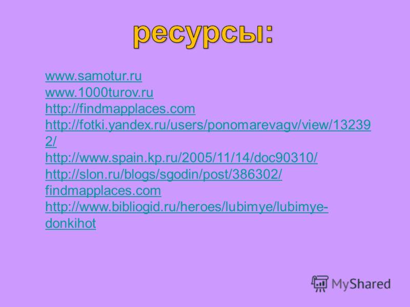 www.samotur.ru www.1000turov.ru http://findmapplaces.com http://fotki.yandex.ru/users/ponomarevagv/view/13239 2/ http://www.spain.kp.ru/2005/11/14/doc90310/ http://slon.ru/blogs/sgodin/post/386302/ findmapplaces.com http://www.bibliogid.ru/heroes/lub