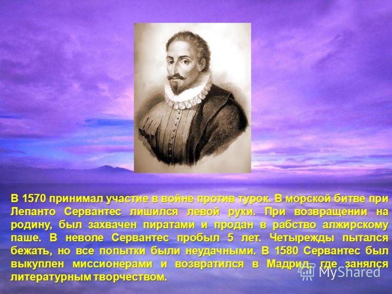 В 1570 принимал участие в войне против турок. В морской битве при Лепанто Сервантес лишился левой руки. При возвращении на родину, был захвачен пиратами и продан в рабство алжирскому паше. В неволе Сервантес пробыл 5 лет. Четырежды пытался бежать, но