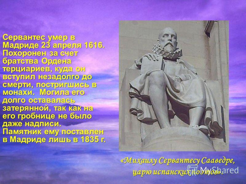 Сервантес умер в Мадриде 23 апреля 1616. Похоронен за счет братства Ордена терциариев, куда он вступил незадолго до смерти, постригшись в монахи. Могила его долго оставалась затерянной, так как на его гробнице не было даже надписи. Памятник ему поста
