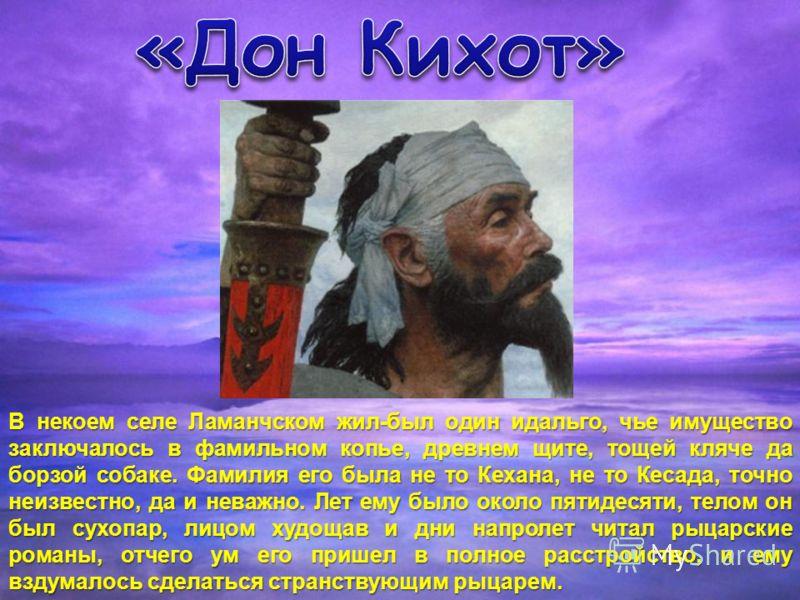 В некоем селе Ламанчском жил-был один идальго, чье имущество заключалось в фамильном копье, древнем щите, тощей кляче да борзой собаке. Фамилия его была не то Кехана, не то Кесада, точно неизвестно, да и неважно. Лет ему было около пятидесяти, телом