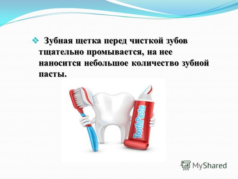 Зубная щетка перед чисткой зубов тщательно промывается, на нее наносится небольшое количество зубной пасты. Зубная щетка перед чисткой зубов тщательно промывается, на нее наносится небольшое количество зубной пасты.