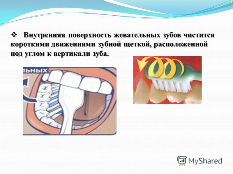 Внутренняя поверхность жевательных зубов чистится короткими движениями зубной щеткой, расположенной под углом к вертикали зуба. Внутренняя поверхность жевательных зубов чистится короткими движениями зубной щеткой, расположенной под углом к вертикали