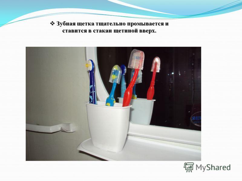 Зубная щетка тщательно промывается и ставится в стакан щетиной вверх. Зубная щетка тщательно промывается и ставится в стакан щетиной вверх.