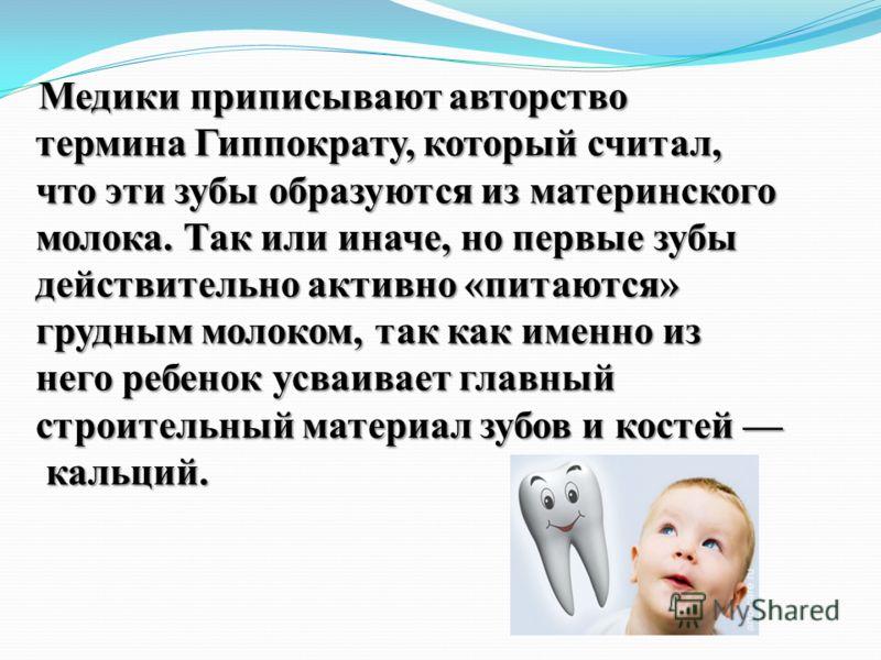 Медики приписывают авторство термина Гиппократу, который считал, что эти зубы образуются из материнского молока. Так или иначе, но первые зубы действительно активно «питаются» грудным молоком, так как именно из него ребенок усваивает главный строител