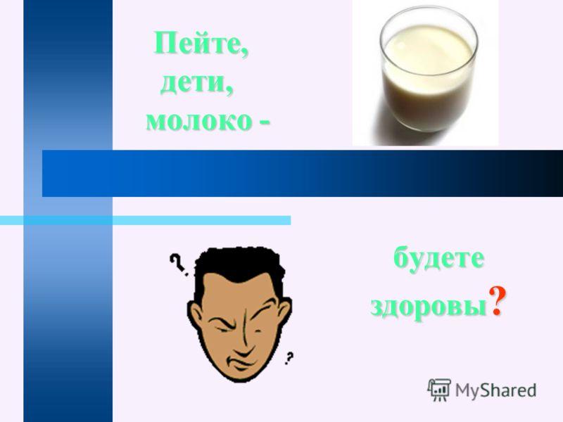 Пейте, дети, молоко - Пейте, дети, молоко - будете здоровы ?