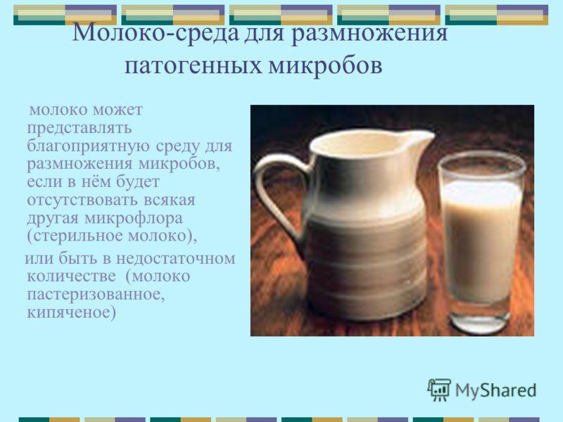 Молоко-среда для размножения патогенных микробов молоко может представлять благоприятную среду для размножения микробов, если в нём будет отсутствовать всякая другая микрофлора (стерильное молоко), или быть в недостаточном количестве (молоко пастериз