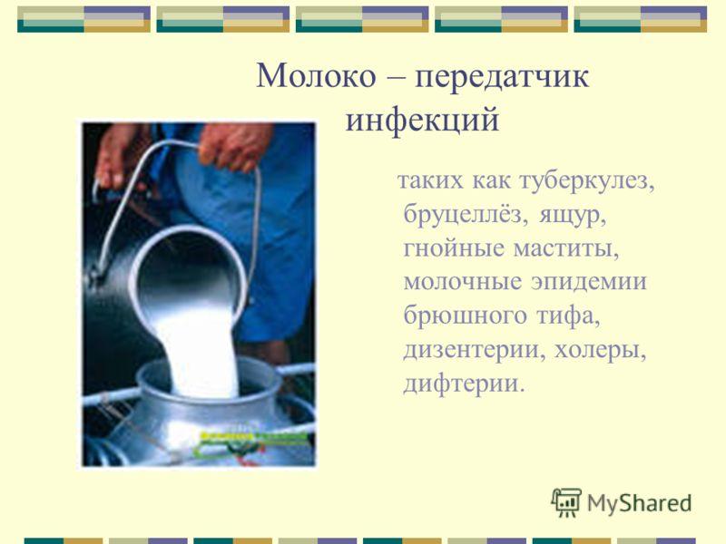 Молоко – передатчик инфекций таких как туберкулез, бруцеллёз, ящур, гнойные маститы, молочные эпидемии брюшного тифа, дизентерии, холеры, дифтерии.