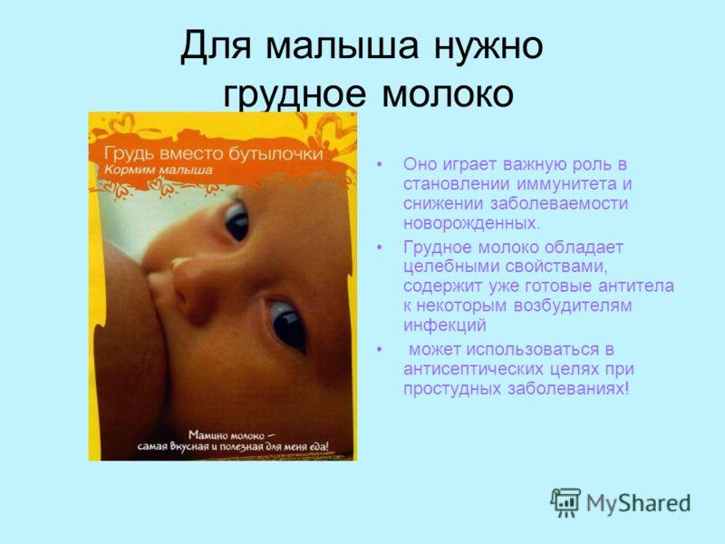 Для малыша нужно грудное молоко Оно играет важную роль в становлении иммунитета и снижении заболеваемости новорожденных. Грудное молоко обладает целебными свойствами, содержит уже готовые антитела к некоторым возбудителям инфекций может использоватьс