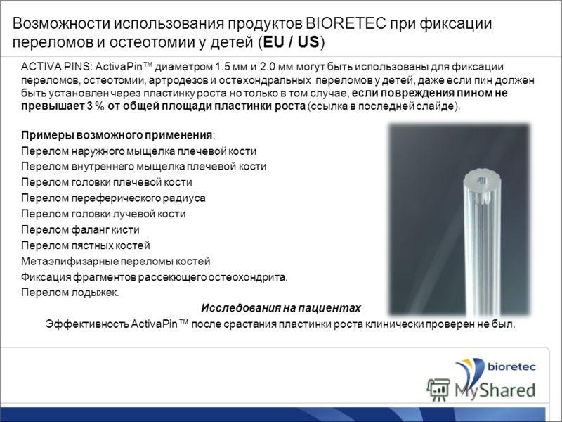 Возможности использования продуктов BIORETEC при фиксации переломов и остеотомии у детей (EU / US) ACTIVA PINS: ActivaPin диаметром 1.5 мм и 2.0 мм могут быть использованы для фиксации переломов, остеотомии, артродезов и остехондральных переломов у д