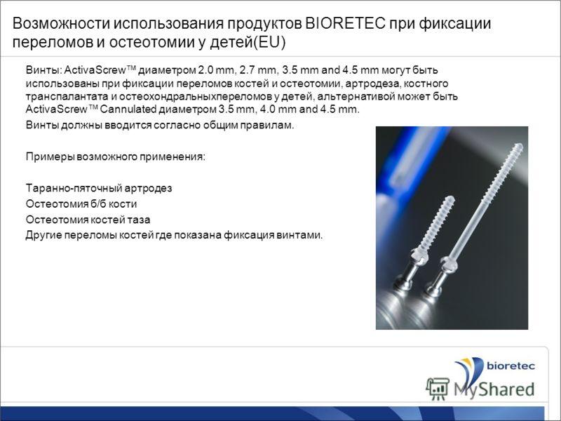 Возможности использования продуктов BIORETEC при фиксации переломов и остеотомии у детей(EU) Винты: ActivaScrew диаметром 2.0 mm, 2.7 mm, 3.5 mm and 4.5 mm могут быть использованы при фиксации переломов костей и остеотомии, артродеза, костного трансп