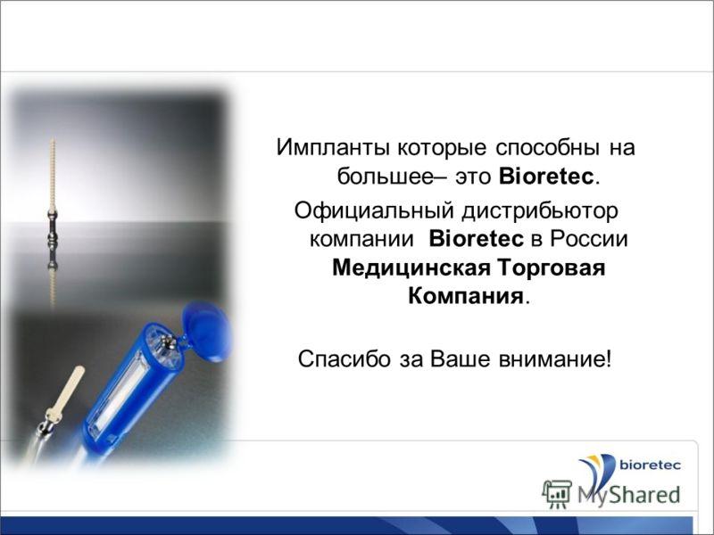 Импланты которые способны на большее– это Bioretec. Официальный дистрибьютор компании Bioretec в России Медицинская Торговая Компания. Спасибо за Ваше внимание!