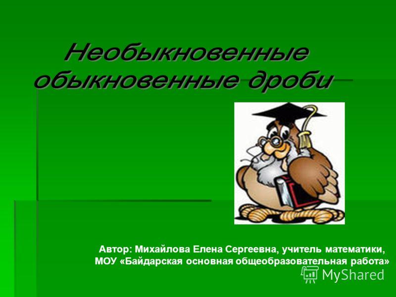 Автор: Михайлова Елена Сергеевна, учитель математики, МОУ «Байдарская основная общеобразовательная работа»