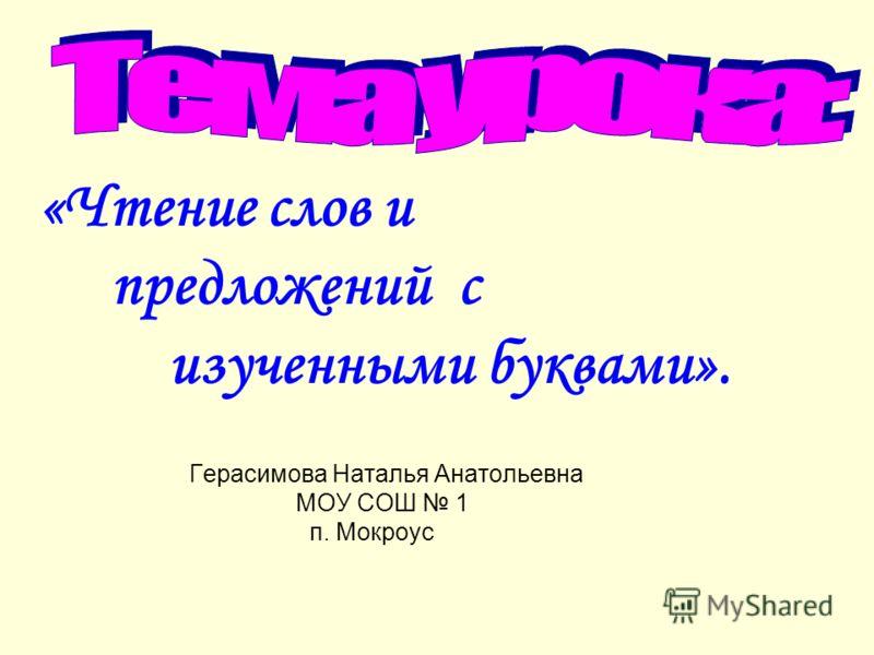 «Чтение слов и предложений с изученными буквами». Герасимова Наталья Анатольевна МОУ СОШ 1 п. Мокроус
