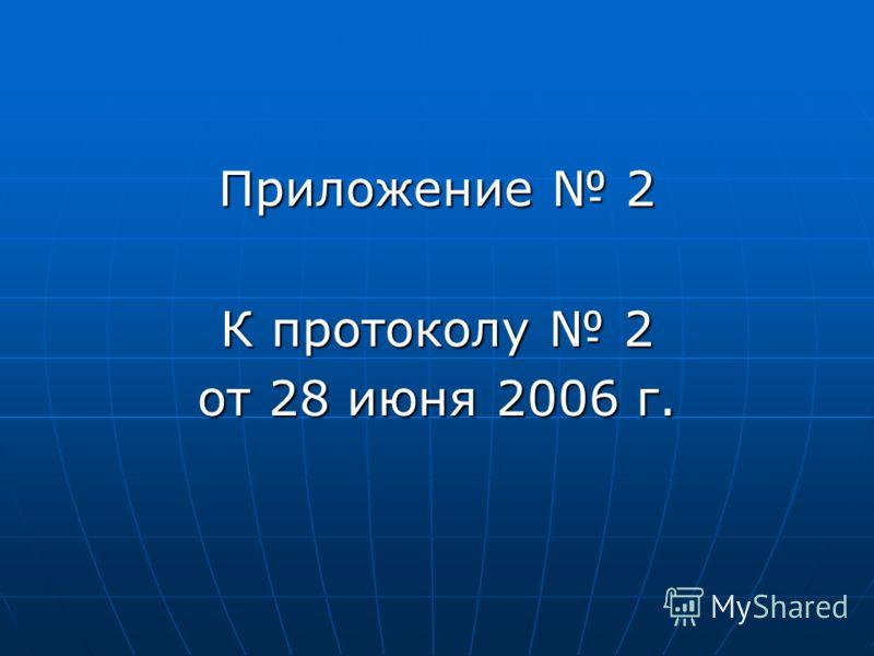 Приложение 2 К протоколу 2 от 28 июня 2006 г.
