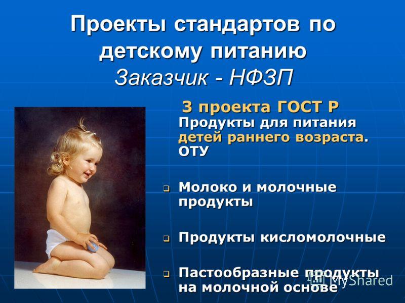 Проекты стандартов по детскому питанию Заказчик - НФЗП 3 проекта ГОСТ Р Продукты для питания детей раннего возраста. ОТУ 3 проекта ГОСТ Р Продукты для питания детей раннего возраста. ОТУ Молоко и молочные продукты Молоко и молочные продукты Продукты