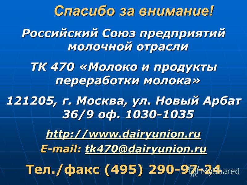 Спасибо за внимание! Спасибо за внимание! Российский Союз предприятий молочной отрасли ТК 470 «Молоко и продукты переработки молока» 121205, г. Москва, ул. Новый Арбат 36/9 оф. 1030-1035 http://www.dairyunion.ru E-mail: tk470@dairyunion.ru tk470@dair