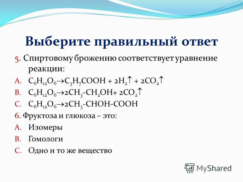 Выберите правильный ответ 5. Спиртовому брожению соответствует уравнение реакции: A. C 6 H 12 O 6 C 3 H 7 COOH + 2H 2 + 2CO 2 B. C 6 H 12 O 6 2CH 3 -CH 2 OH+ 2CO 2 C. C 6 H 12 O 6 2CH 3 -CHOH-COOH 6. Фруктоза и глюкоза – это: A. Изомеры B. Гомологи C
