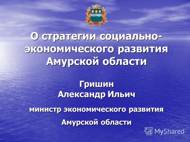 Гришин Александр Ильич министр экономического развития Амурской области О стратегии социально- экономического развития Амурской области