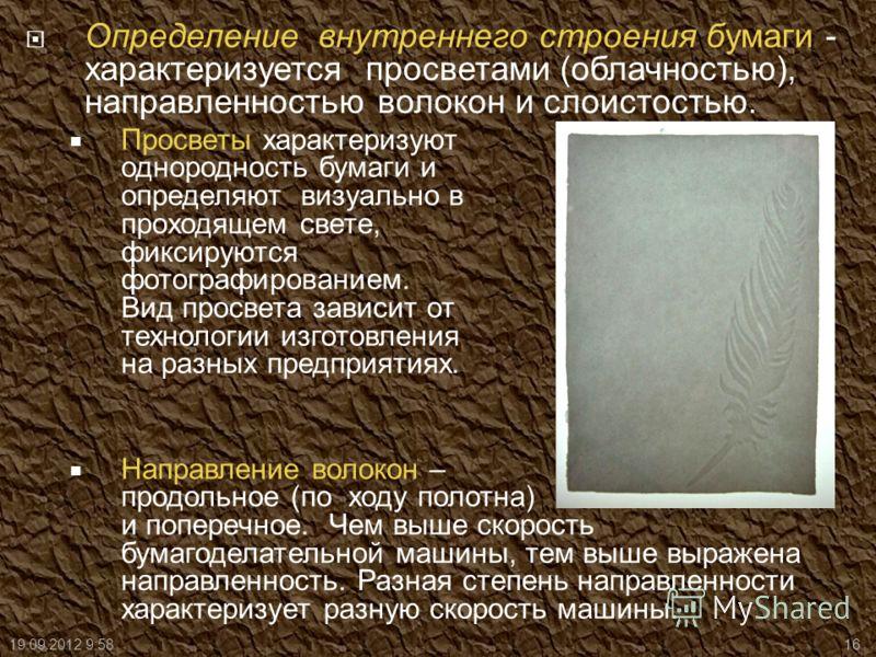 Определение внутреннего строения бумаги - характеризуется просветами (облачностью), направленностью волокон и слоистостью. Просветы характеризуют однородность бумаги и определяют визуально в проходящем свете, фиксируются фотографированием. Вид просве