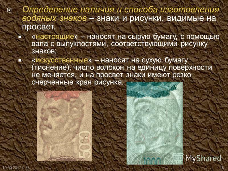 Определение наличия и способа изготовления водяных знаков – знаки и рисунки, видимые на просвет. «настоящие» – наносят на сырую бумагу, с помощью вала с выпуклостями, соответствующими рисунку знаков; «искусственные» – наносят на сухую бумагу (тиснени