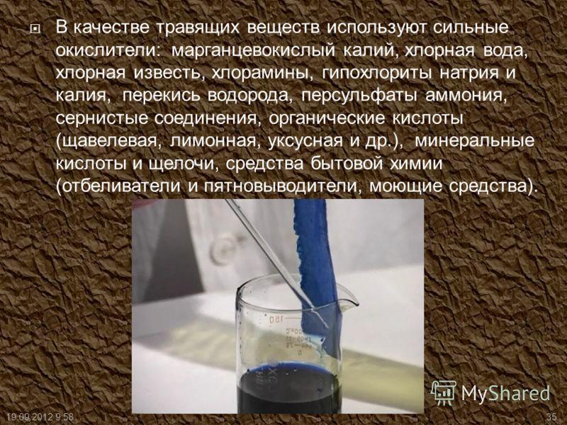 В качестве травящих веществ используют сильные окислители: марганцевокислый калий, хлорная вода, хлорная известь, хлорамины, гипохлориты натрия и калия, перекись водорода, персульфаты аммония, сернистые соединения, органические кислоты (щавелевая, ли