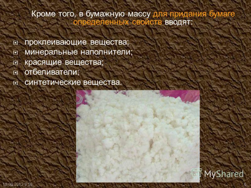 Кроме того, в бумажную массу для придания бумаге определенных свойств вводят: проклеивающие вещества; минеральные наполнители; красящие вещества; отбеливатели; синтетические вещества. 19.09.2012 9:596